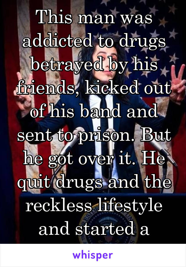 This man was addicted to drugs betrayed by his friends, kicked out of his band and sent to prison. But he got over it. He quit drugs and the reckless lifestyle and started a band.