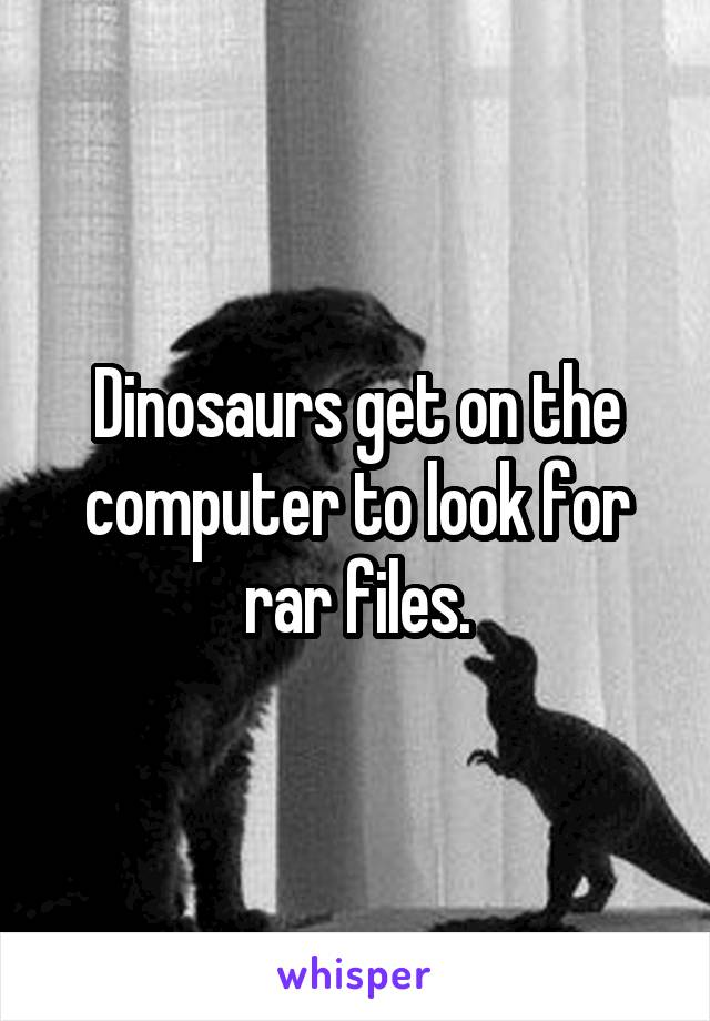 Dinosaurs get on the computer to look for rar files.