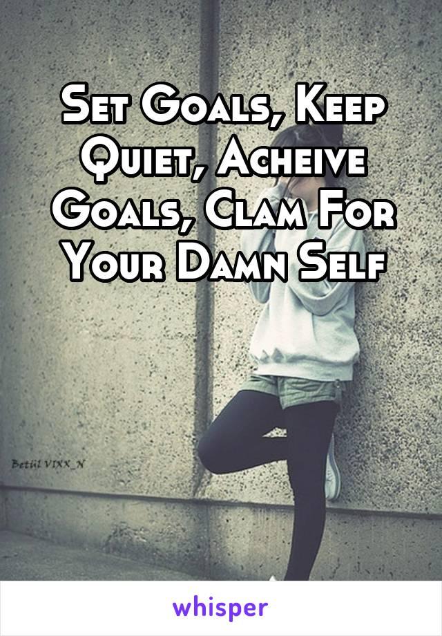Set Goals, Keep Quiet, Acheive Goals, Clam For Your Damn Self