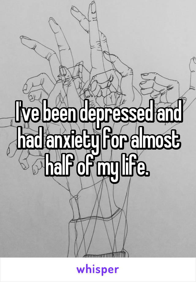 I've been depressed and had anxiety for almost half of my life.