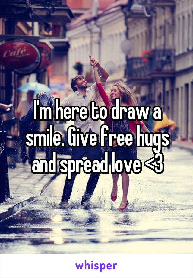 I'm here to draw a smile. Give free hugs and spread love <3