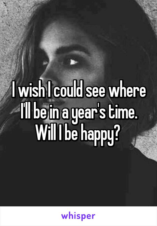 I wish I could see where I'll be in a year's time. Will I be happy?