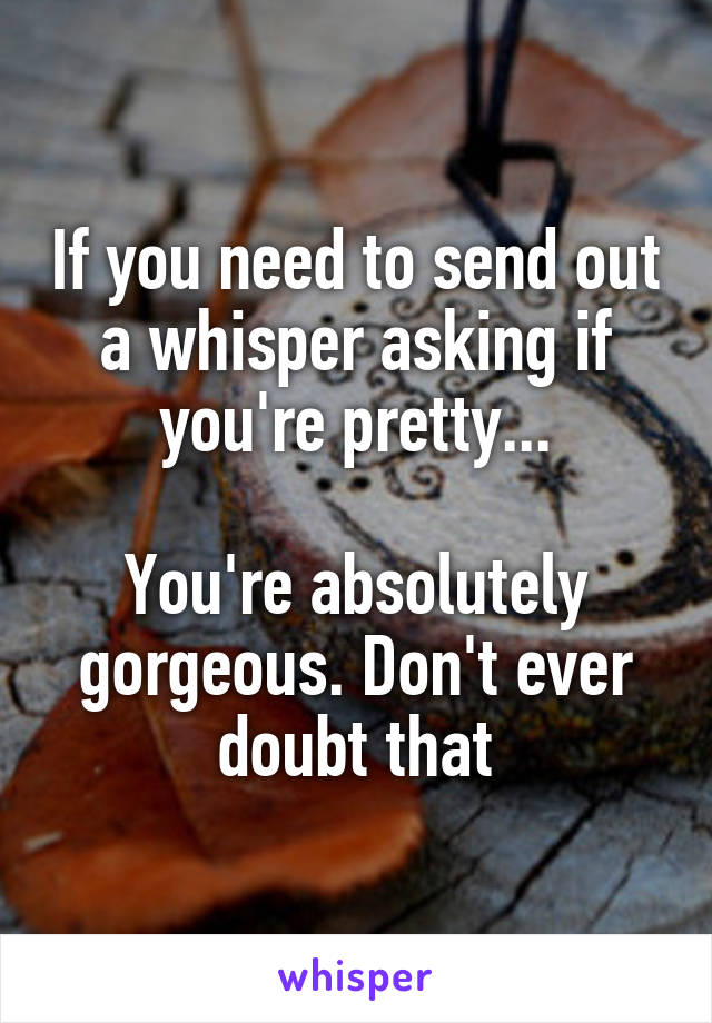 If you need to send out a whisper asking if you're pretty...  You're absolutely gorgeous. Don't ever doubt that