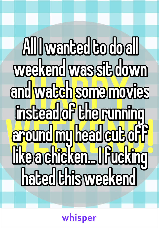 All I wanted to do all weekend was sit down and watch some movies instead of the running around my head cut off like a chicken... I fucking hated this weekend