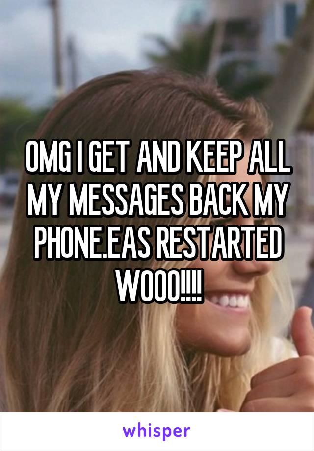 OMG I GET AND KEEP ALL MY MESSAGES BACK MY PHONE.EAS RESTARTED WOOO!!!!