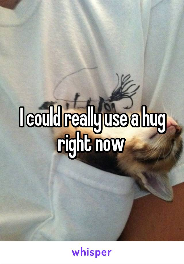 I could really use a hug right now