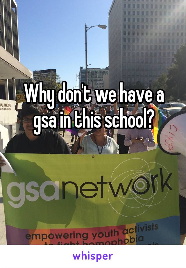 Why don't we have a gsa in this school?