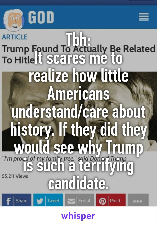 Tbh: It scares me to realize how little Americans understand/care about history. If they did they would see why Trump is such a terrifying candidate.