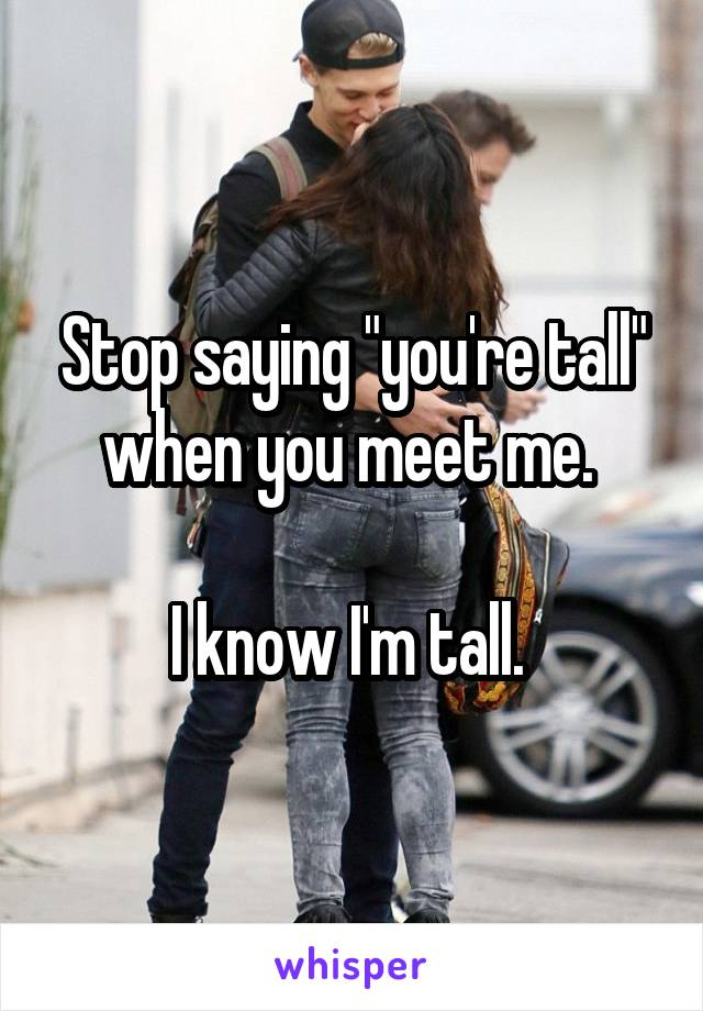 """Stop saying """"you're tall"""" when you meet me.   I know I'm tall."""