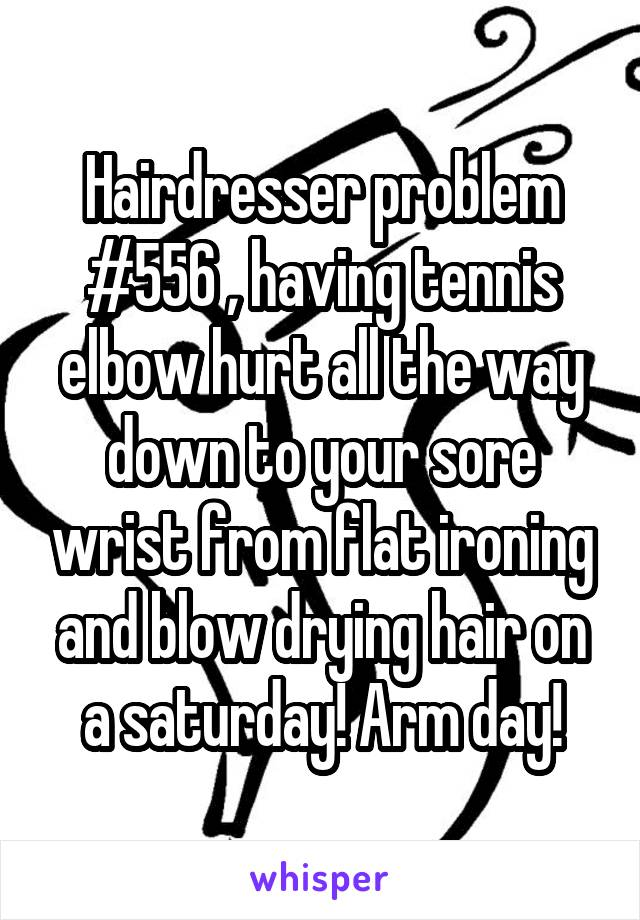 Hairdresser problem #556 , having tennis elbow hurt all the way down to your sore wrist from flat ironing and blow drying hair on a saturday! Arm day!