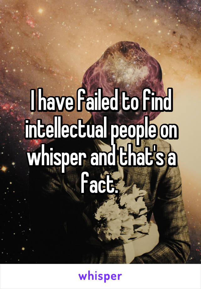 I have failed to find intellectual people on whisper and that's a fact.