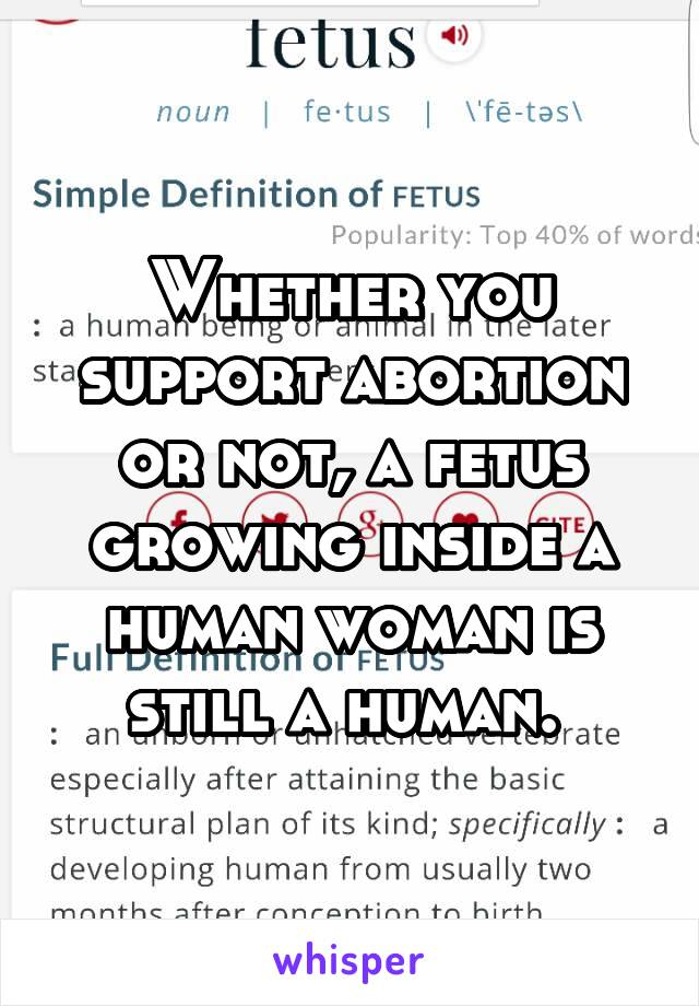Whether you support abortion or not, a fetus growing inside a human woman is still a human.