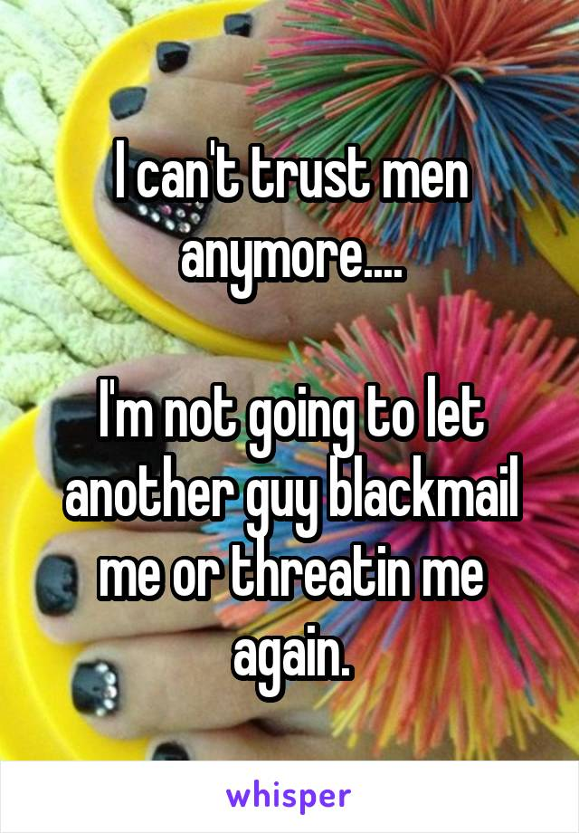 I can't trust men anymore....  I'm not going to let another guy blackmail me or threatin me again.
