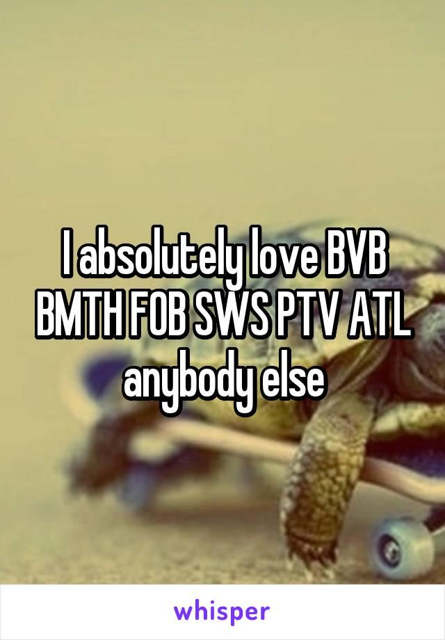 I absolutely love BVB BMTH FOB SWS PTV ATL anybody else