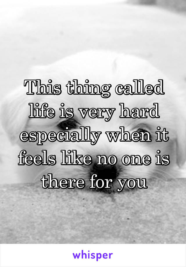 This thing called life is very hard especially when it feels like no one is there for you