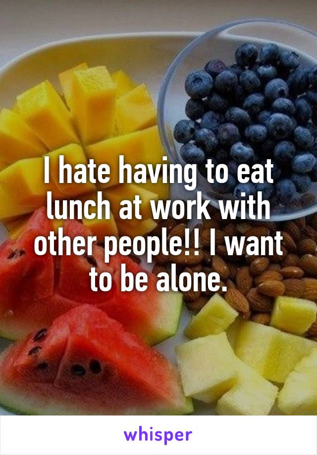 I hate having to eat lunch at work with other people!! I want to be alone.