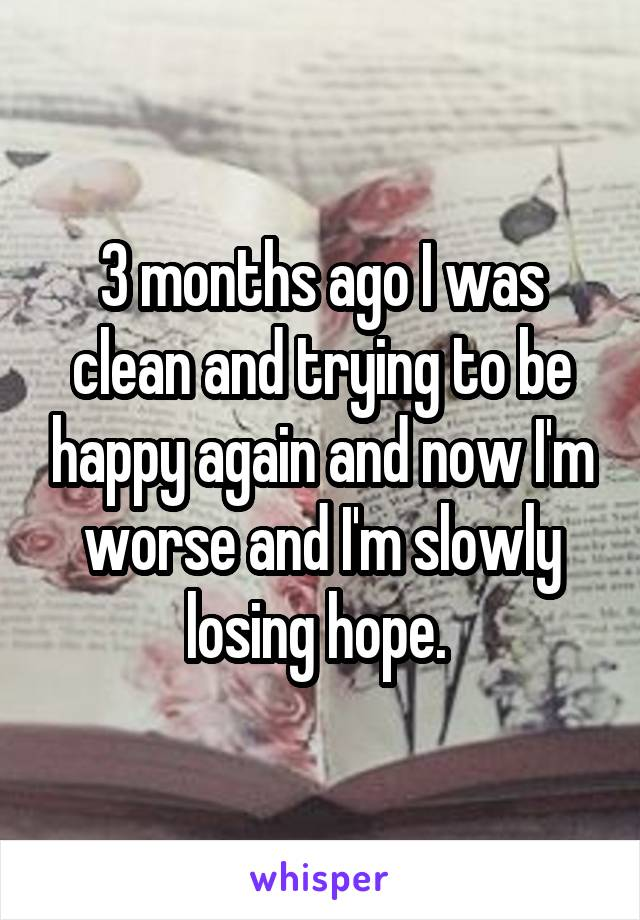 3 months ago I was clean and trying to be happy again and now I'm worse and I'm slowly losing hope.