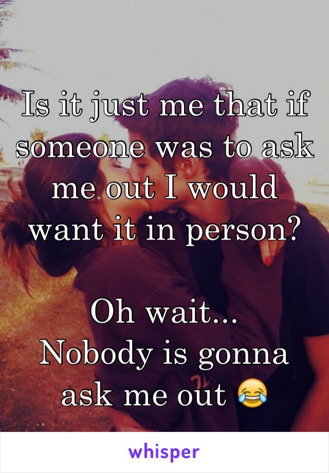 Is it just me that if someone was to ask me out I would want it in person?  Oh wait... Nobody is gonna ask me out 😂