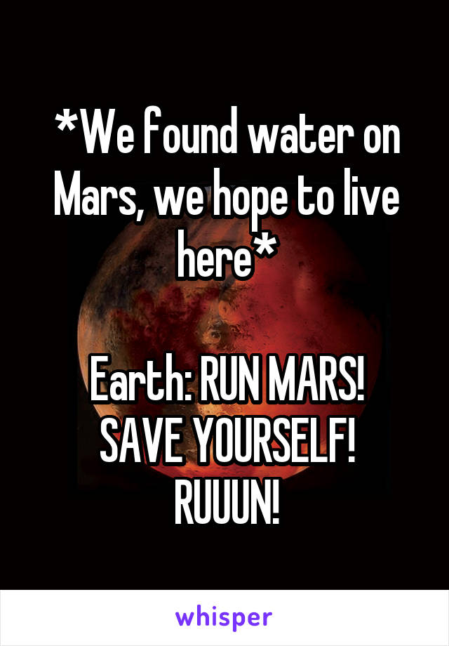 *We found water on Mars, we hope to live here*  Earth: RUN MARS! SAVE YOURSELF! RUUUN!
