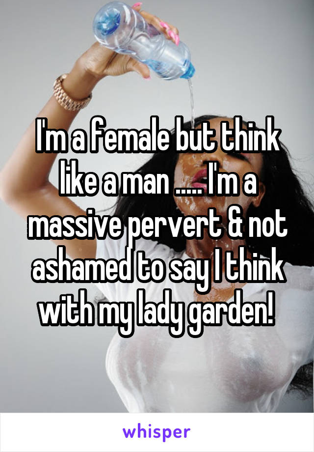 I'm a female but think like a man ..... I'm a massive pervert & not ashamed to say I think with my lady garden!
