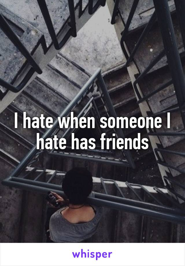 I hate when someone I hate has friends