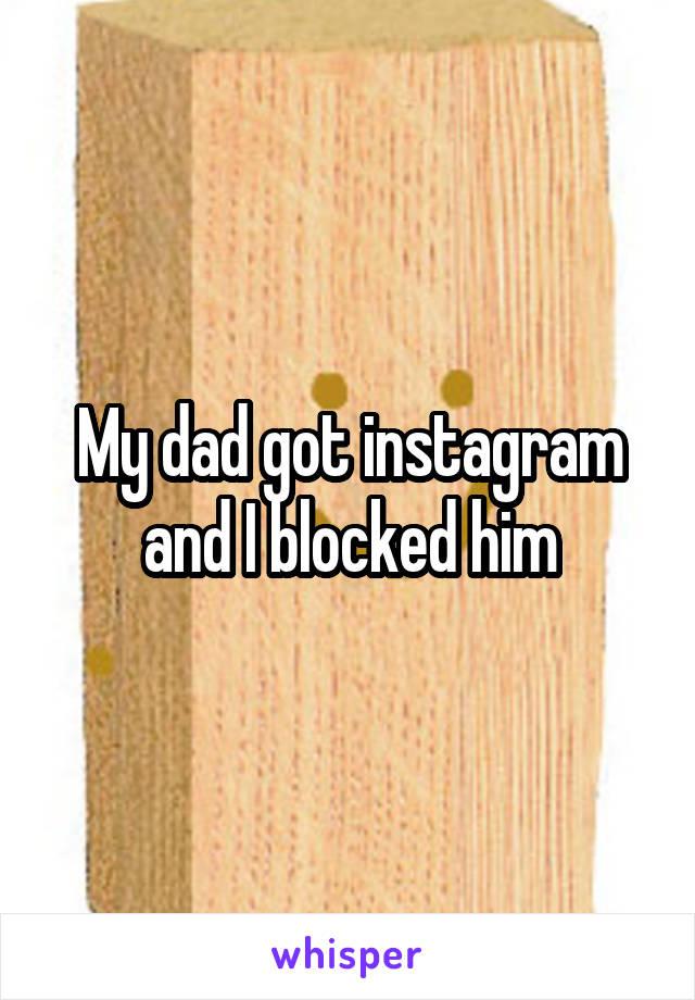 My dad got instagram and I blocked him