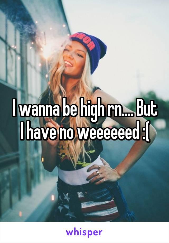 I wanna be high rn.... But I have no weeeeeed :(