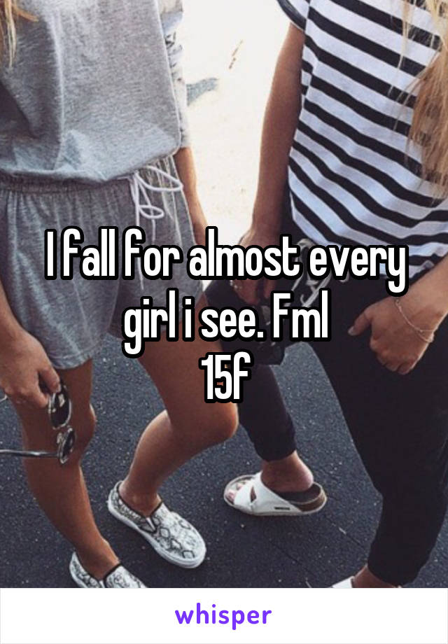 I fall for almost every girl i see. Fml 15f