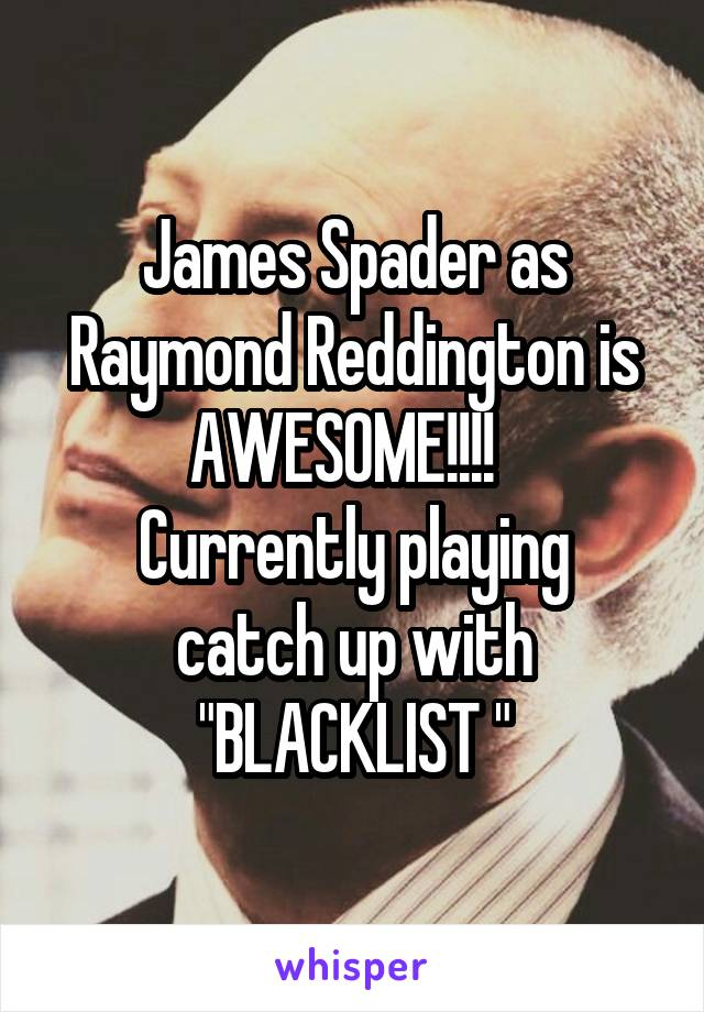 "James Spader as Raymond Reddington is AWESOME!!!!   Currently playing catch up with ""BLACKLIST """