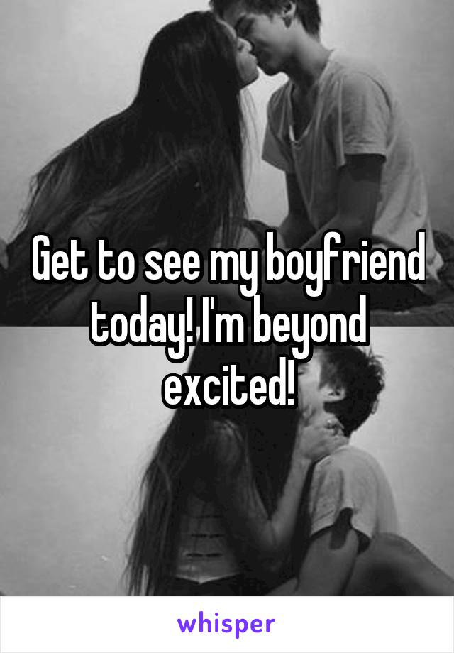 Get to see my boyfriend today! I'm beyond excited!