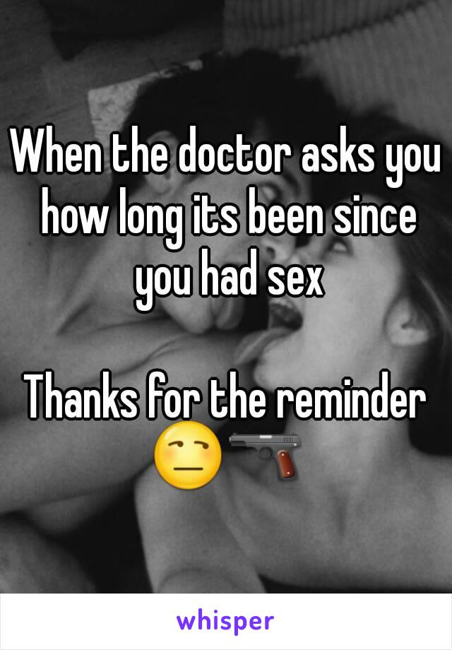 When the doctor asks you how long its been since you had sex  Thanks for the reminder 😒🔫