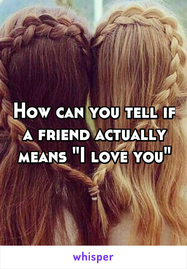 "How can you tell if a friend actually means ""I love you"""