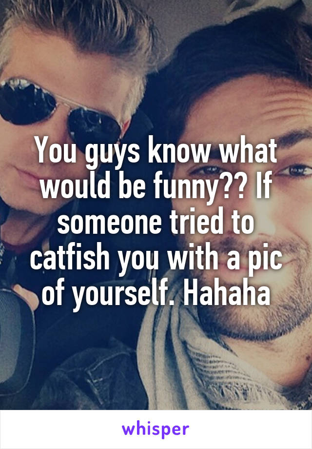 You guys know what would be funny?? If someone tried to catfish you with a pic of yourself. Hahaha