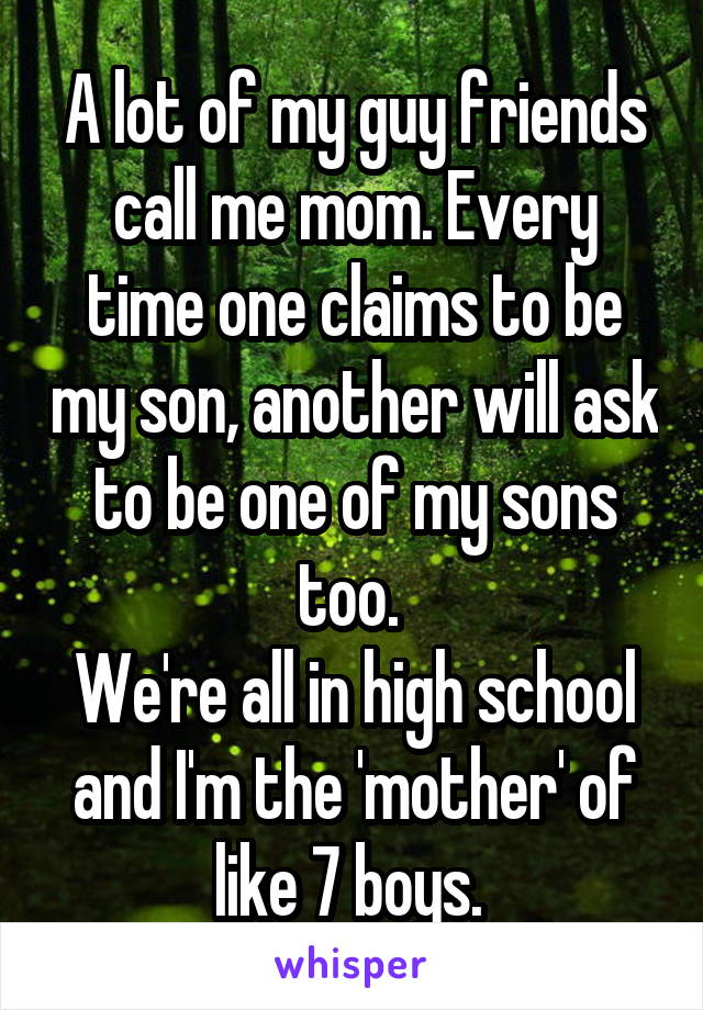 A lot of my guy friends call me mom. Every time one claims to be my son, another will ask to be one of my sons too.  We're all in high school and I'm the 'mother' of like 7 boys.