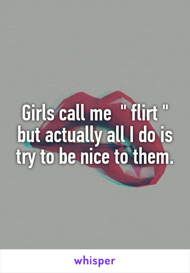 "Girls call me  "" flirt "" but actually all I do is try to be nice to them."