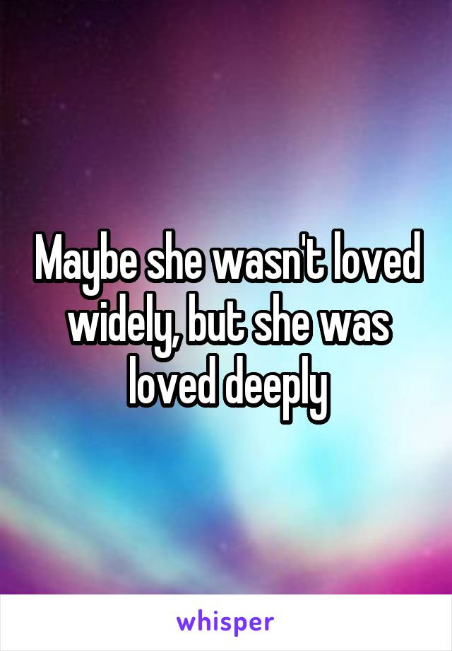 Maybe she wasn't loved widely, but she was loved deeply