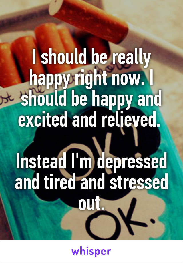 I should be really happy right now. I should be happy and excited and relieved.   Instead I'm depressed and tired and stressed out.