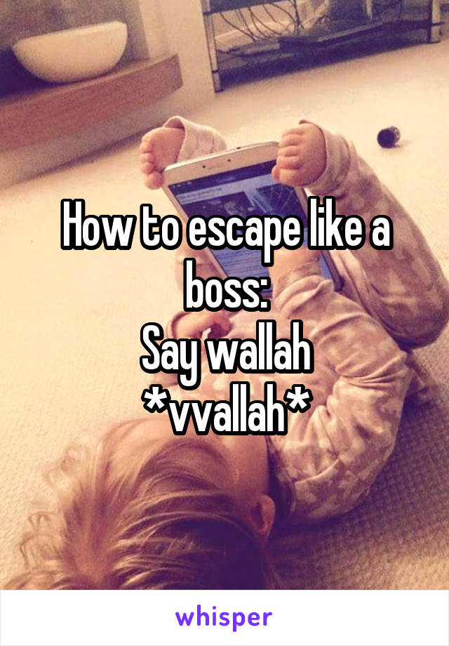 How to escape like a boss: Say wallah *vvallah*