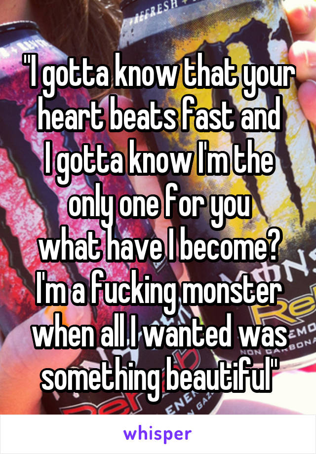 """""""I gotta know that your heart beats fast and I gotta know I'm the only one for you what have I become? I'm a fucking monster when all I wanted was something beautiful"""""""