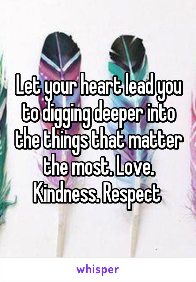 Let your heart lead you to digging deeper into the things that matter the most. Love. Kindness. Respect