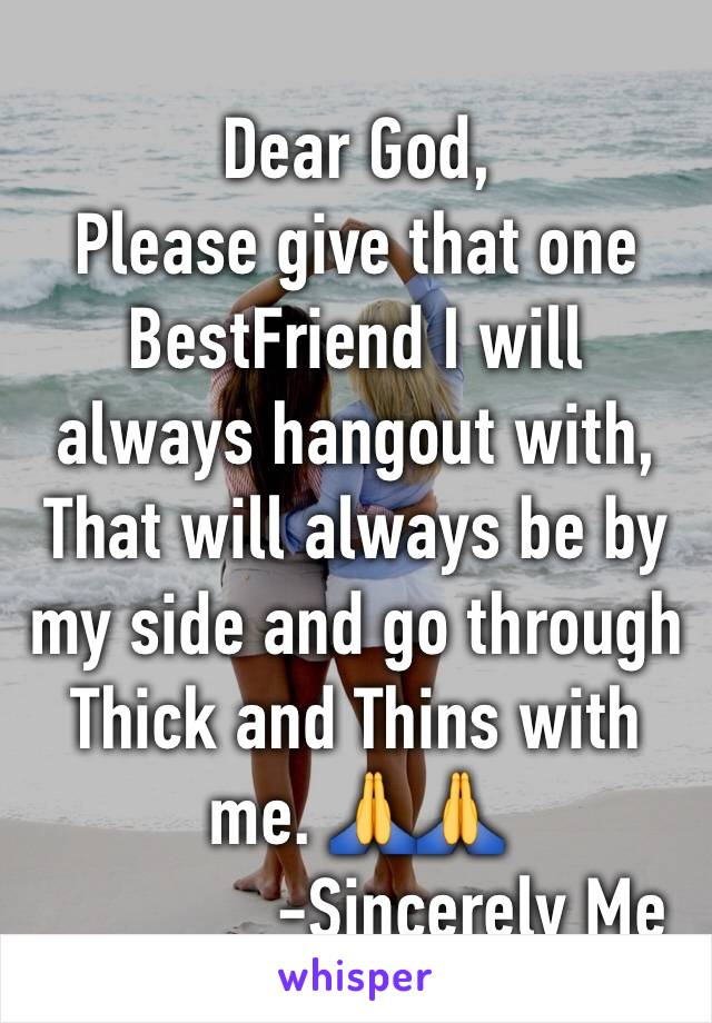 Dear God,             Please give that one BestFriend I will always hangout with, That will always be by my side and go through Thick and Thins with me. 🙏🙏               -Sincerely Me