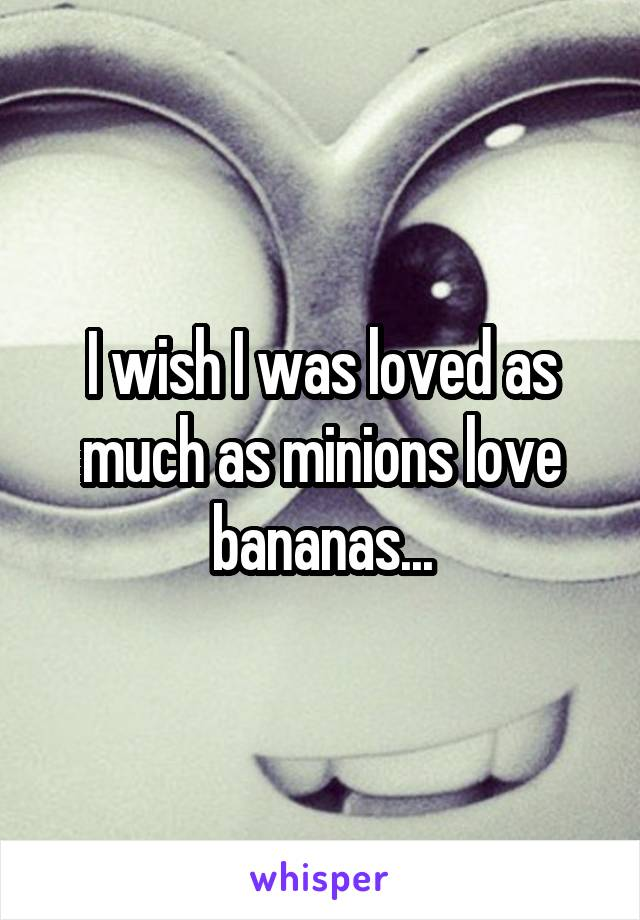 I wish I was loved as much as minions love bananas...