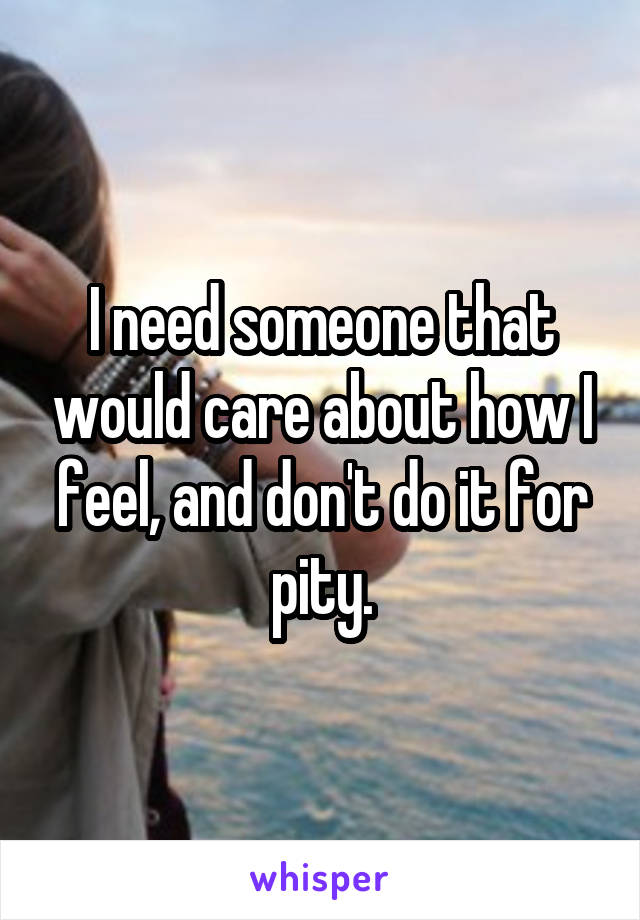 I need someone that would care about how I feel, and don't do it for pity.