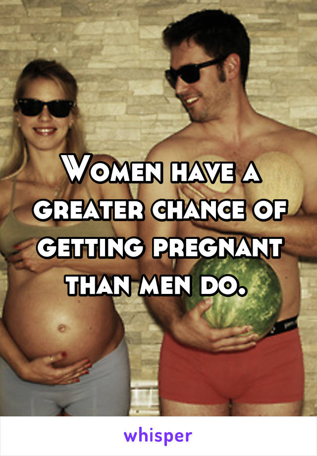 Women have a greater chance of getting pregnant than men do.