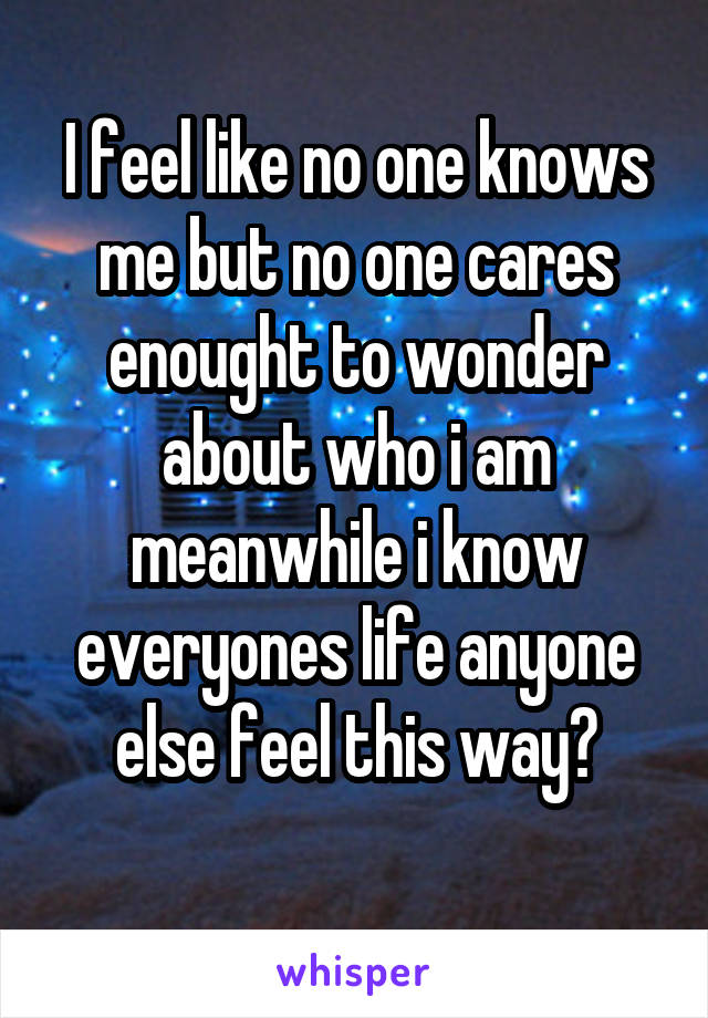 I feel like no one knows me but no one cares enought to wonder about who i am meanwhile i know everyones life anyone else feel this way?