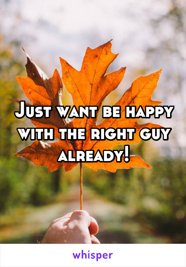 Just want be happy with the right guy already!
