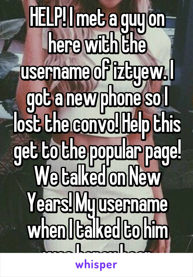 HELP! I met a guy on here with the username of iztyew. I got a new phone so I lost the convo! Help this get to the popular page! We talked on New Years! My username when I talked to him was honey.bear