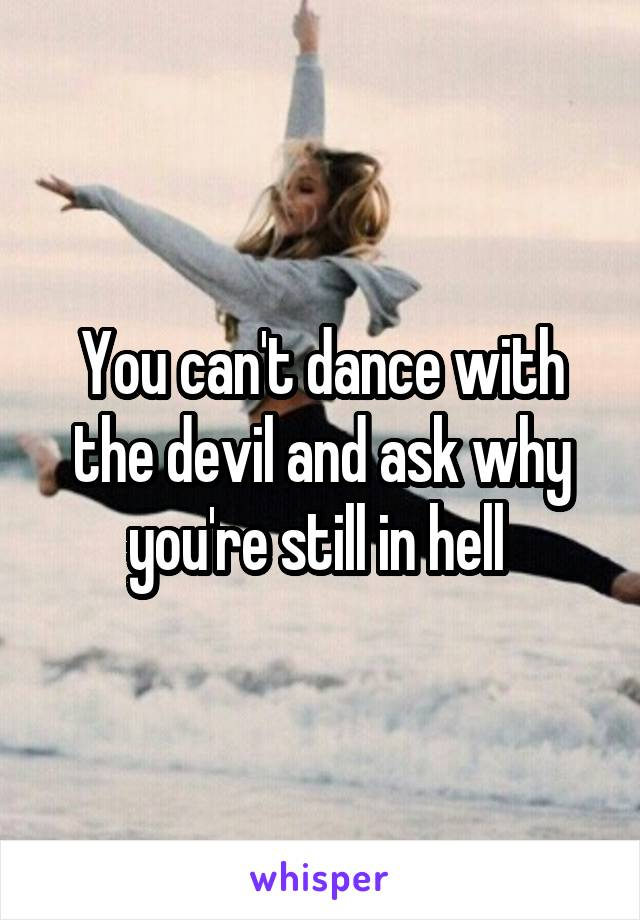 You can't dance with the devil and ask why you're still in hell