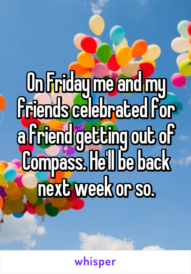 On Friday me and my friends celebrated for a friend getting out of Compass. He'll be back next week or so.