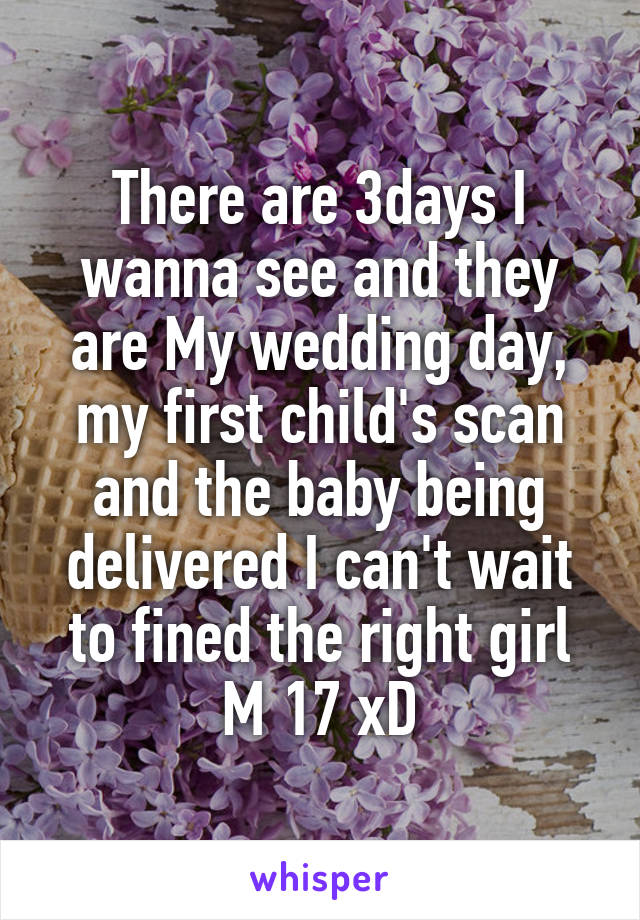 There are 3days I wanna see and they are My wedding day, my first child's scan and the baby being delivered I can't wait to fined the right girl M 17 xD